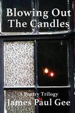 Blowing Out the Candles : A Poetry Trilogy - James Paul Gee