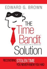 The Time Bandit Solution : Recovering Stolen Time You Never Knew You Had - Ed Brown