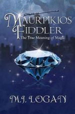 Maurpikios Fiddler : The True Meaning of Magic - M J Logan