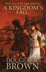 A Kingdom's Fall (the Light of Epertase, Book Two) - Douglas R Brown