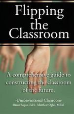 Flipping the Classroom - Unconventional Classroom : A Comprehensive Guide to Constructing the Classroom of the Future - Matthew Ralston Ogles