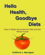 Hello Health, Goodbye Diets : How to Reject the American Diet and Eat Whole Foods - Clifford L Blodget