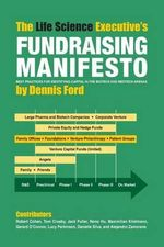 The Life Science Executive's Fundraising Manifesto : Best Practices for Identifying Capital in the Biotech and Medtech Arenas - Dennis Ford