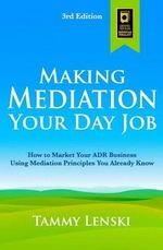 Making Mediation Your Day Job : How to Market Your Adr Business Using Mediation Principles You Already Know - Tammy Lenski