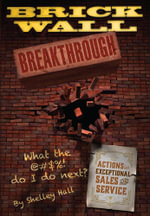 Brick Wall Breakthrough.  What The !@#$ Do I Do Next? : Actions for Exceptional Sales & Service. - Shelley F Hall