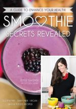 Smoothie Secrets Revealed : A Guide to Enhance Your Health - Elyse Wagner