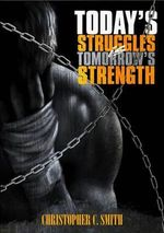 Today's Struggles Is Tomorrow's Strength - Christopher C Smith