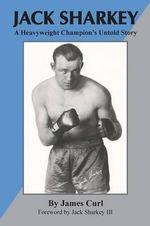 Jack Sharkey : A Heavyweight Champion's Untold Story - James Curl