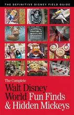 The Complete Walt Disney World Fun Finds & Hidden Mickeys : The Definitive Disney Field Guide - Julie Neal