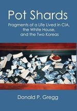 Pot Shards : Fragments of a Life Lived in CIA, the White House, and the Two Koreas - Donald P Gregg