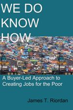 We Do Know How : A Buyer-Led Approach to Creating Jobs for the Poor - James T. Riordan
