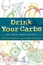 Drink Your Carbs : Eat. Drink. Sweat. Repeat - Steven Deutsch