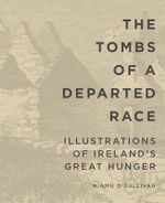 The Tombs of a Departed Race : Illustrations of Ireland's Great Hunger - Niamh O'Sullivan