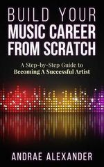 Build Your Music Career from Scratch : A Step by Step Guide to Becoming a Successful Artist - Andrae Alexander