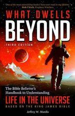 What Dwells Beyond : The Bible Believer's Handbook to Understanding Life in the Universe (Third Edition) - Jeffrey W Mardis