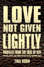Love Not Given Lightly : Profiles from the Edge of Sex - Tina Horn