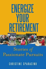 Energize Your Retirement : Stories of Passionate Pursuits - Christine Sparacino