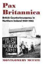 Pax Britannica : British Counterinsurgency In Northern Ireland, 1969-1982 - Montgomery McFate