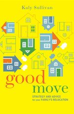 Good Move : Strategy and Advice for Your Family's Relocation - Kaly Sullivan