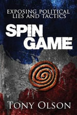 Spin Game : Exposing Political Lies and Tactics - Tony Olson