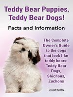 Teddy Bear Puppies, Teddy Bear Dogs!  Facts and Information.  The Complete Owner's Guide to the dogs that look like teddy bears : Teddy Bear Dogs, Shic - Joseph Buckley