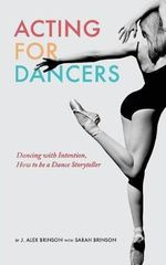 Acting for Dancers : Dancing with Intention, How to Be a Dance Storyteller! - J Alex Brinson