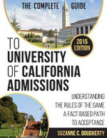 The Complete Guide to University of California Admissions : Understanding the Rules of the Game - A Fact Based Path to Acceptance - Suzanne Dougherty