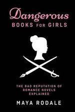 Dangerous Books for Girls : The Bad Reputation of Romance Novels, Explained - Maya Rodale