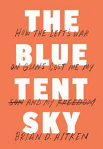 The Blue Tent Sky : How the Left's War on Guns Cost Me My Son and My Freedom - Brian D Aitken