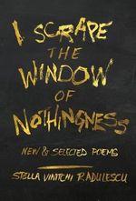I Scrape the Window of Nothingness : New & Selected Poems - Stella Vinitchi Radulescu