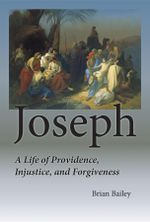Joseph : A Life of Providence, Injustice, and Forgiveness - Brian S. Bailey