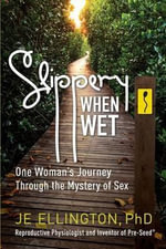 Slippery When Wet : One Woman's Journey Through the Mystery of Sex - Je Ellington Phd