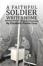 A Faithful Soldier Writes Home - Elizabeth Plume Fuss