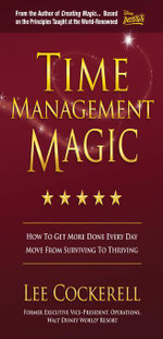 Time Management Magic : How To Get More Done Every Day And Move From Surviving To Thriving - Lee Cockerell