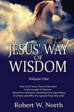 Jesus' Way of Wisdom (B&w) : How 53 of Jesus' Poems Decoded in the Gospel of Thomas Reveal His Unknown, Revolutionary Good News and How and Why the Apostle Paul Altered It - Robert W North