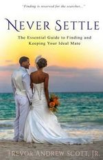 Never Settle : The Essential Guide to Finding and Keeping Your Ideal Mate - Jr Trevor Andrew Scott