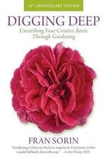 Digging Deep : Unearthing Your Creative Roots Through Gardening - Fran Sorin