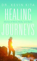 Healing Journeys : Stories of Mind, Body, and Spirit - Kevin Kita