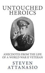 Untouched Heroics : Anecdotes from the Life of a World War II Veteran - Steven Attanasio