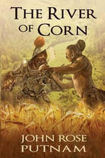 The River of Corn : An American Indian Civilization Encounters Spanish Conquistadors - John Rose Putnam