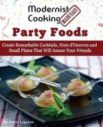 Modernist Cooking Made Easy : Party Foods: Create Remarkable Cocktails, Hors D'Oeuvres and Small Plates That Will Amaze Your Friends - Jason Logsdon
