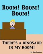 Boom! Boom! Boom! There's a Dinosaur in My Room! - Rob Thomas