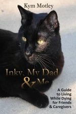 Inky, My Dad & Me : A Guide to Living While Dying for Friends & Caregivers - Kym Motley