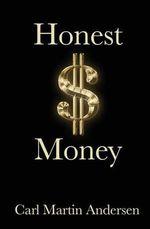 Honest Money : The Secret Life of Money and Banks - Carl Martin Andersen