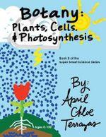 Botany : Plants, Cells and Photosynthesis - April Chloe Terrazas