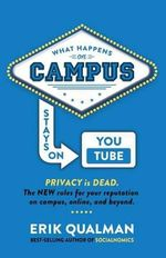 What Happens on Campus Stays on Youtube : The New Rules for Your Reputation on Campus, Online, and Beyond. - Erik Qualman
