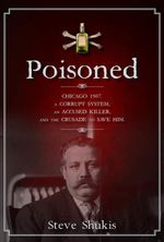 Poisoned : Chicago 1907, a Corrupt System, an Accused Killer, and the Crusade to Save Him - Steve Shukis