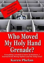 Who Moved My Holy Hand Grenade? : Everything I Needed to Know in Business, I Learned from Monty Python and the Holy Grail - Karen Phelan