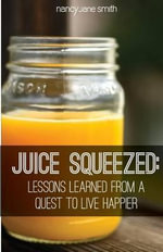Juice Squeezed : Lessons Learned from a Quest to Live Happier - Nancy Jane Smith Msed