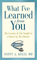What I've Learned from You : The Lessons of Life Taught to a Doctor by His Patients - Scott Kelly